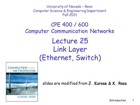 Introduction 1 Lecture 25 Link Layer (Ethernet, Switch) slides are modified from J. Kurose & K. Ross University of Nevada – Reno Computer Science & Engineering.