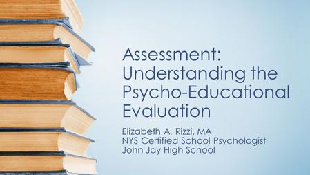 Assessment: Understanding the Psycho-Educational Evaluation Elizabeth A. Rizzi, MA NYS Certified School Psychologist John Jay High School.