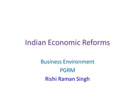 Indian Economic Reforms Business Environment PGRM Rishi Raman Singh.