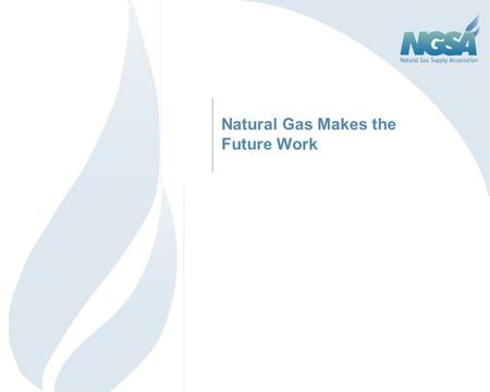 Natural Gas Makes the Future Work. 2 Outline Natural Gas in Relation to Other Commodities Today's Market Fundamentals Natural Gas: Jobs, Revenue & Environment.