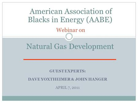 GUEST EXPERTS: DAVE YOXTHEIMER & JOHN HANGER APRIL 7, 2011 American Association of Blacks in Energy (AABE) Webinar on Natural Gas Development.