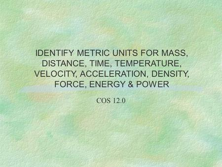 COS 12.0 IDENTIFY METRIC UNITS FOR MASS, DISTANCE, TIME, TEMPERATURE, VELOCITY, ACCELERATION, DENSITY, FORCE, ENERGY & POWER.