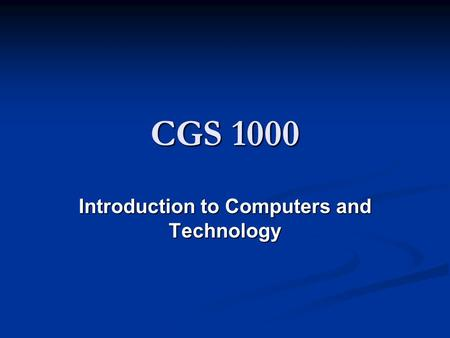 CGS 1000 Introduction to Computers and Technology.