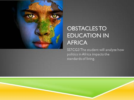 OBSTACLES TO EDUCATION IN AFRICA SS7CG3 The student will analyze how politics in Africa impacts the standards of living.
