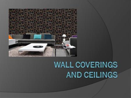 Wall Coverings  Selected according to: ○ Function ○ Size ○ Existing furnishings ○ Budget ○ Maintenance.