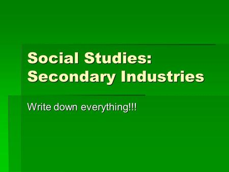 Social Studies: Secondary Industries Write down everything!!!