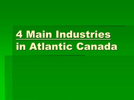 4 Main Industries in Atlantic Canada. Primary Industry  Jobs that come from natural resources.  Ex: fishing, mining, forestry, and farming.  Can you.