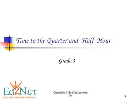 Copyright © Ed2Net Learning, Inc.1 Time to the Quarter and Half Hour Grade 3.