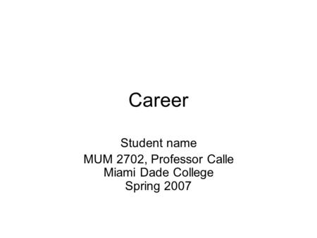 Career Student name MUM 2702, Professor Calle Miami Dade College Spring 2007.