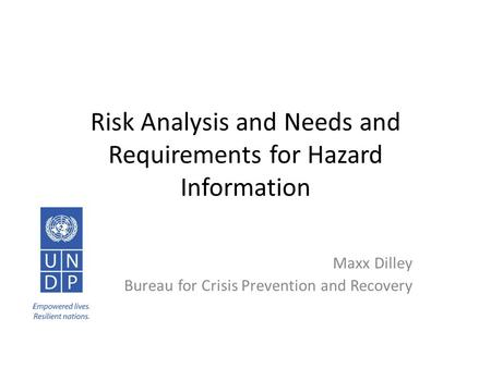 Risk Analysis and Needs and Requirements for Hazard Information Maxx Dilley Bureau for Crisis Prevention and Recovery.