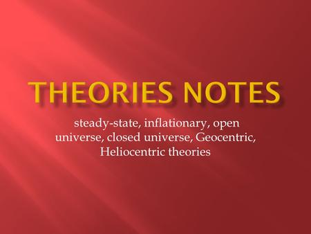 Theories notes steady-state, inflationary, open universe, closed universe, Geocentric, Heliocentric theories.