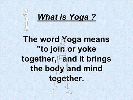 What is Yoga ? The word Yoga means to join or yoke together, and it brings the body and mind together.