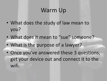"Warm Up What does the study of law mean to you? What does it mean to ""sue"" someone? What is the purpose of a lawyer? Once you've answered these 3 questions,"