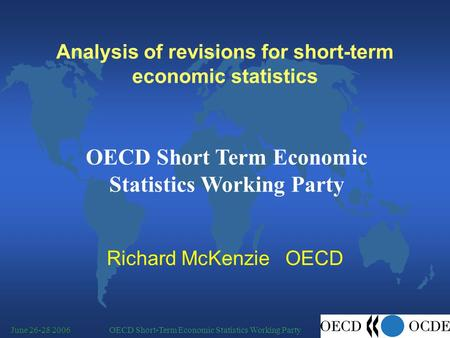 OECD Short-Term Economic Statistics Working PartyJune 26-28 2006 Analysis of revisions for short-term economic statistics Richard McKenzie OECD OECD Short.