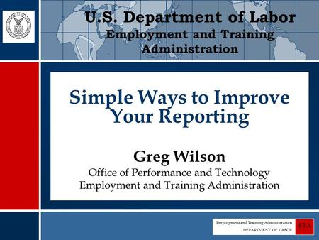 Employment and Training Administration DEPARTMENT OF LABOR ETA Simple Ways to Improve Your Reporting Greg Wilson Office of Performance and Technology Employment.