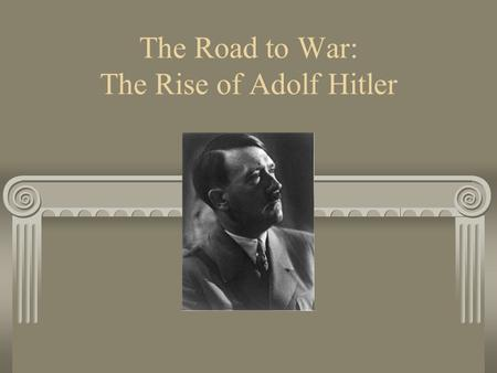 The Road to War: The Rise of Adolf Hitler. We Are Learning: Who Adolf Hitler was What formed his beliefs and ideas How he came to power.