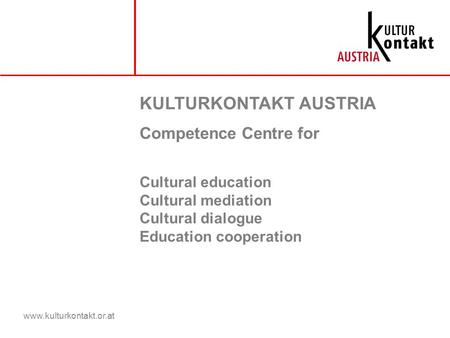 Www.kulturkontakt.or.at KULTURKONTAKT AUSTRIA Competence Centre for Cultural education Cultural mediation Cultural dialogue Education cooperation.