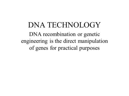 DNA TECHNOLOGY DNA recombination or genetic engineering is the direct manipulation of genes for practical purposes.