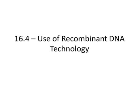 16.4 – Use of Recombinant DNA Technology. Learning Objectives Understand how advances in DNA technology have benefited humans. Learn how different organisms.