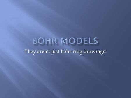 They aren't just bohr-ring drawings!.  Bohr models are a way of showing the electrons in an atom.  Electrons are arranged in energy levels. In actual.