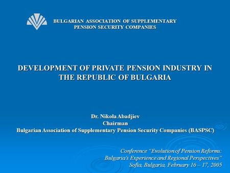 "DEVELOPMENT OF PRIVATE PENSION INDUSTRY IN THE REPUBLIC OF BULGARIA Conference ""Evolution of Pension Reforms: Bulgaria's Experience and Regional Perspectives"""