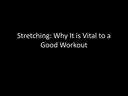 Stretching: Why It is Vital to a Good Workout. Warm ups: Essential Keeps your body limber and flexible Primes your nervous system Prepares your muscles.