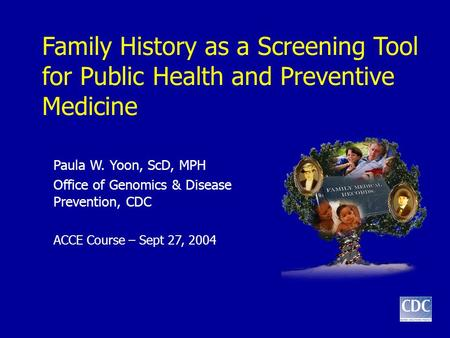Family History as a Screening Tool for Public Health and Preventive Medicine Paula W. Yoon, ScD, MPH Office of Genomics & Disease Prevention, CDC ACCE.