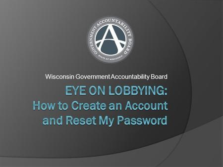 Wisconsin Government Accountability Board. Do I Need to Create an Account?  You do not have to create a user account if you want to search and view lobbying.