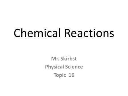 Chemical Reactions Mr. Skirbst Physical Science Topic 16.