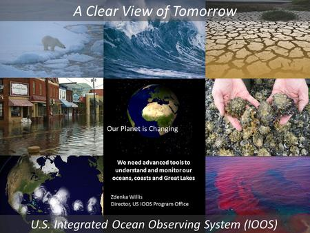Our Planet is Changing U.S. Integrated Ocean Observing System (IOOS) We need advanced tools to understand and monitor our oceans, coasts and Great Lakes.