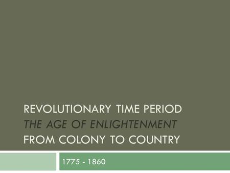 REVOLUTIONARY TIME PERIOD THE AGE OF ENLIGHTENMENT FROM COLONY TO COUNTRY 1775 - 1860.