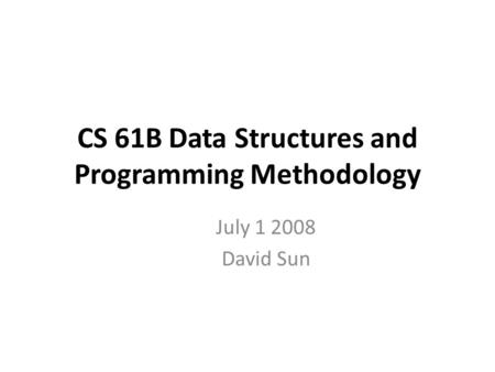 CS 61B Data Structures and Programming Methodology July 1 2008 David Sun.