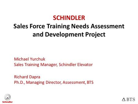 SCHINDLER Sales Force Training Needs Assessment and Development Project Michael Yurchuk Sales Training Manager, Schindler Elevator Richard Dapra Ph.D.,