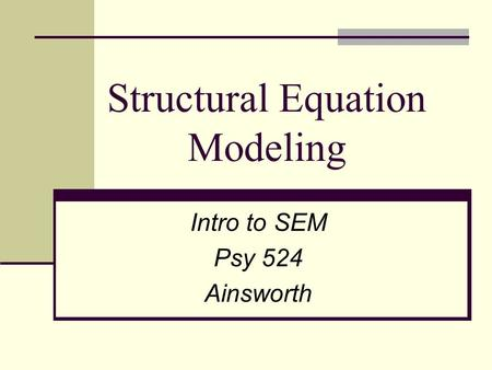 Structural Equation Modeling Intro to SEM Psy 524 Ainsworth.