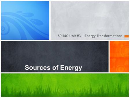 SPH4C Unit #3 – Energy Transformations Sources of Energy.