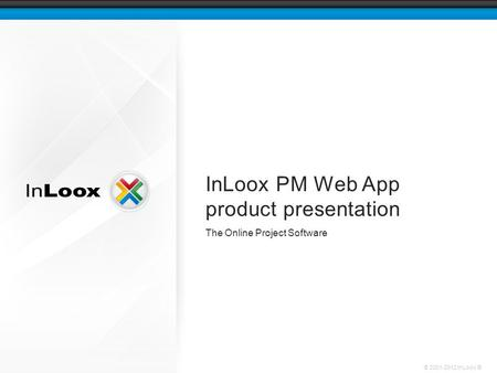 © 2001-2012 InLoox ® InLoox PM Web App product presentation The Online Project Software.