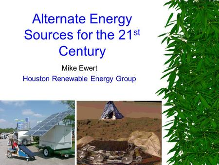 Alternate Energy Sources for the 21 st Century Mike Ewert Houston Renewable Energy Group.