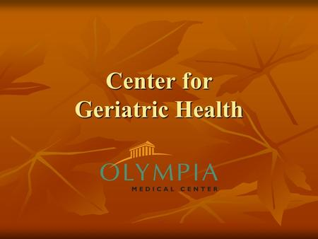 Center for Geriatric Health. Changing the Approach Olympia Medical Center has changed the approach to healthcare for the geriatric patient. This unique.