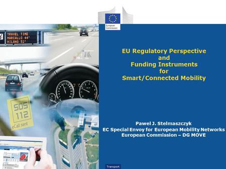 Transport EU Regulatory Perspective and Funding Instruments for Smart/Connected Mobility Pawel J. Stelmaszczyk EC Special Envoy for European Mobility Networks.