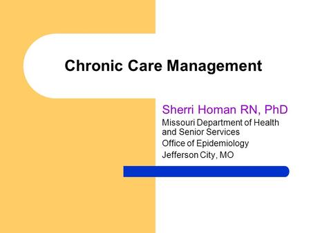 Chronic Care Management Sherri Homan RN, PhD Missouri Department of Health and Senior Services Office of Epidemiology Jefferson City, MO.