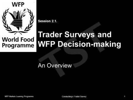 TST Session 2.1. Trader Surveys and WFP Decision-making An Overview WFP Markets Learning Programme1 Conducting a Trader Survey.