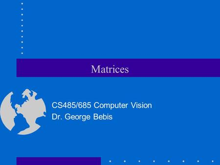 Matrices CS485/685 Computer Vision Dr. George Bebis.