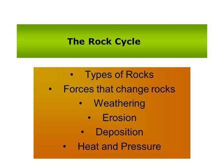 The Rock Cycle Types of Rocks Forces that change rocks Weathering Erosion Deposition Heat and Pressure.