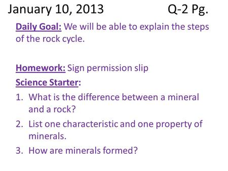 January 10, 2013Q-2 Pg. Daily Goal: We will be able to explain the steps of the rock cycle. Homework: Sign permission slip Science Starter: 1.What is the.