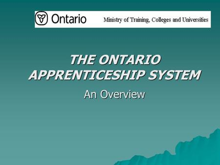 THE ONTARIO APPRENTICESHIP SYSTEM An Overview. 08/08/2015 MINISTRY OF TRAINING, COLLEGES & UNIVERSITIES2 APPRENTICESHIP: BASIC FACTS  Apprenticeship.