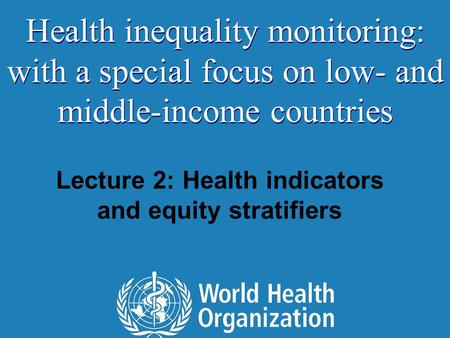 Lecture 2: Health indicators and equity stratifiers Health inequality monitoring: with a special focus on low- and middle-income countries.