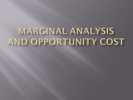  Study 5 hours – get B  Study 6 hours – get B +  What is the marginal benefit?  What is the marginal cost?