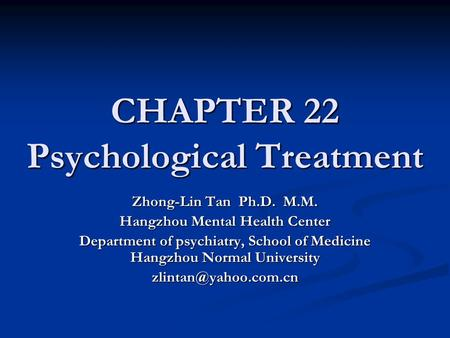 CHAPTER 22 Psychological Treatment Zhong-Lin Tan Ph.D. M.M. Hangzhou Mental Health Center Department of psychiatry, School of Medicine Hangzhou Normal.