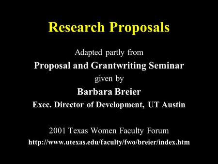 Research Proposals Adapted partly from Proposal and Grantwriting Seminar given by Barbara Breier Exec. Director of Development, UT Austin 2001 Texas Women.