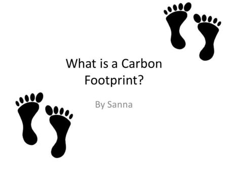 What is a Carbon Footprint? By Sanna. What is a Carbon Footprint? # A Carbon footprint is how much electricity, water, hoe much you travel, light's and.